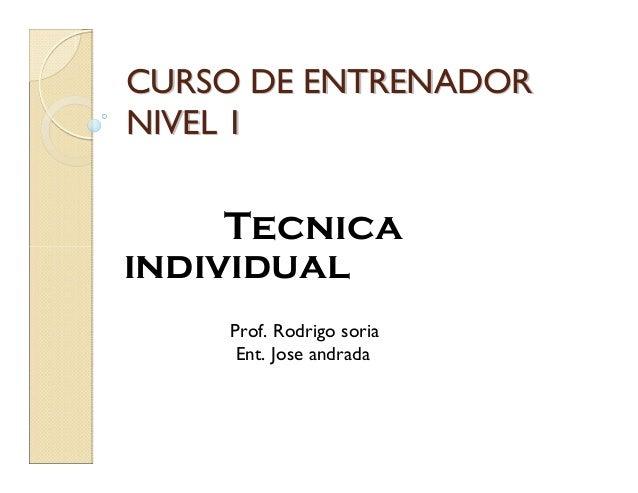 CURSO DE ENTRENADORCURSO DE ENTRENADOR NIVEL 1NIVEL 1 Tecnica individual Prof. Rodrigo soria Ent. Jose andrada