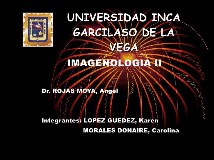 UNIVERSIDAD INCA GARCILASO DE LA VEGA IMAGENOLOGIA II Dr. ROJAS MOYA, Angel Integrantes: LOPEZ GUEDEZ, Karen   MORALES DON...