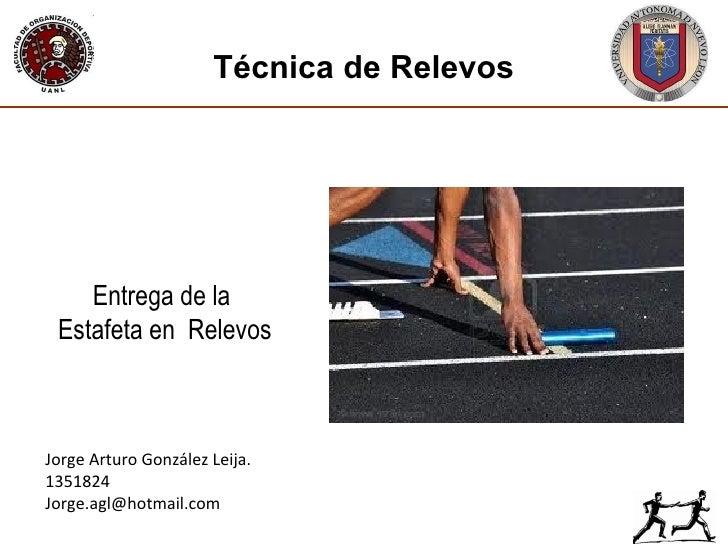 Jorge Arturo González Leija. 1351824 [email_address] Técnica de Relevos Entrega de la  Estafeta en  Relevos