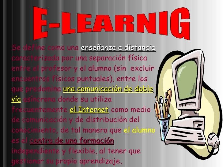 E-LEARNIG Se define como una  enseñanza a distancia  caracterizada por una separación física entre el profesor y el alumno...