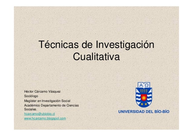 Técnicas de Investigación Cualitativa Héctor Cárcamo Vásquez Sociólogo Magíster en Investigación Social Académico Departam...