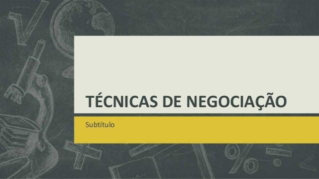 TÉCNICAS DE NEGOCIAÇÃO Subtítulo