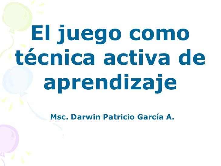 El juego como técnica activa de aprendizaje Msc. Darwin Patricio García A.