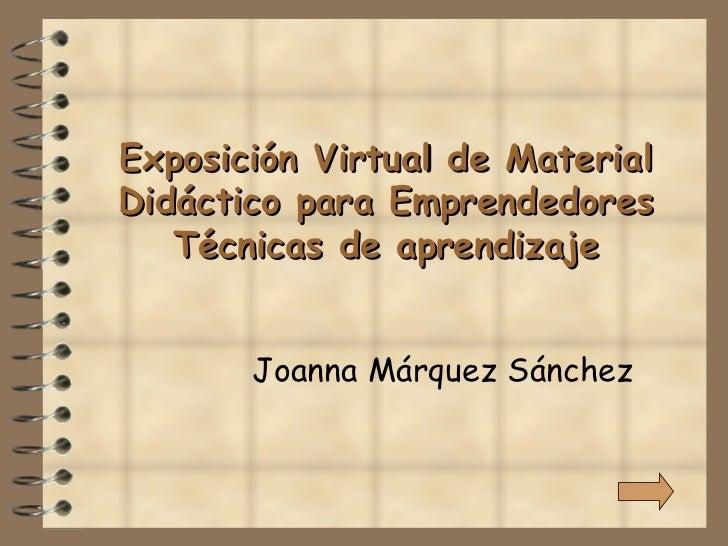 Exposición Virtual de Material Didáctico para Emprendedores Técnicas de aprendizaje Joanna Márquez Sánchez