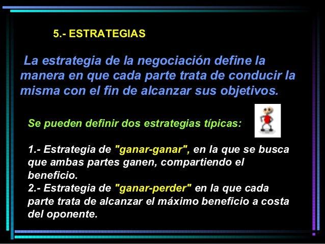 5.- ESTRATEGIAS La estrategia de la negociación define la manera en que cada parte trata de conducir la misma con el fin d...