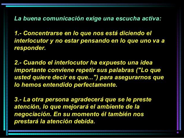 La buena comunicación exige una escucha activa: 1.- Concentrarse en lo que nos está diciendo el interlocutor y no estar pe...