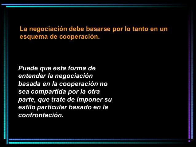 Puede que esta forma de entender la negociación basada en la cooperación no sea compartida por la otra parte, que trate de...