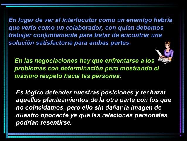En lugar de ver al interlocutor como un enemigo habría que verlo como un colaborador, con quien debemos trabajar conjuntam...