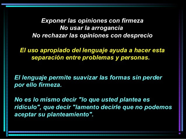 Exponer las opiniones con firmeza No usar la arrogancia No rechazar las opiniones con desprecio El uso apropiado del lengu...