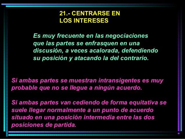 21.- CENTRARSE EN LOS INTERESES Es muy frecuente en las negociaciones que las partes se enfrasquen en una discusión, a vec...