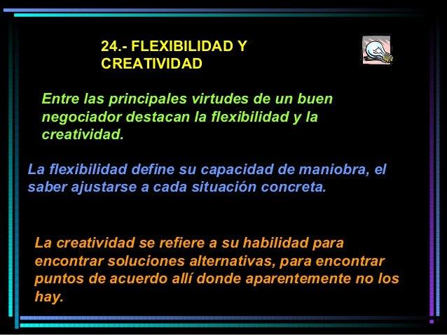 24.- FLEXIBILIDAD Y CREATIVIDAD Entre las principales virtudes de un buen negociador destacan la flexibilidad y la creativ...