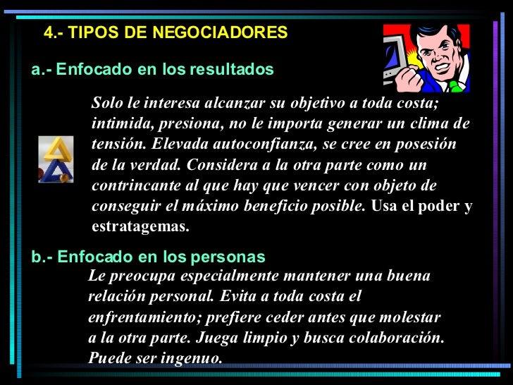 4.- TIPOS DE NEGOCIADORES a.- Enfocado en los resultados b.- Enfocado en los personas Solo le interesa alcanzar su objetiv...