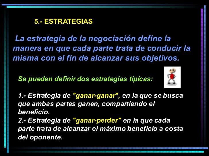 5.- ESTRATEGIAS  La estrategia de la negociación define la manera en que cada parte trata de conducir la misma con el fin...