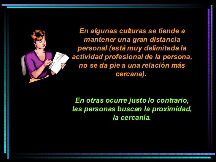 En algunas culturas se tiende a mantener una gran distancia personal (está muy delimitada la actividad profesional de la p...
