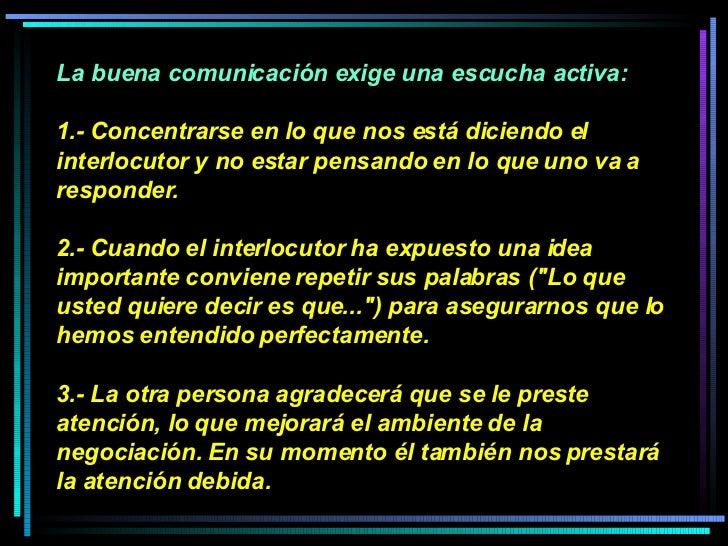 La buena comunicación exige una escucha activa:  1.- Concentrarse en lo que nos está diciendo el interlocutor y no estar p...