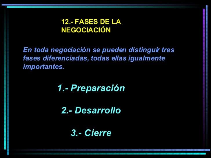 12.- FASES DE LA NEGOCIACIÓN En toda negociación se pueden distinguir tres fases diferenciadas, todas ellas igualmente imp...