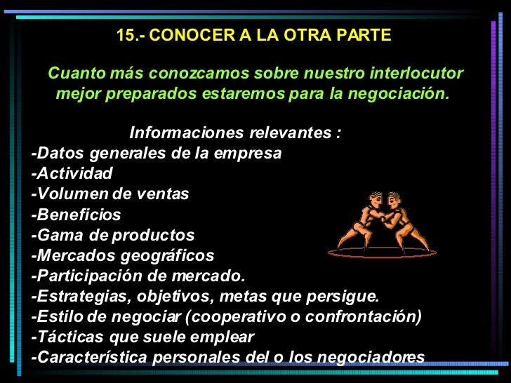 15.- CONOCER A LA OTRA PARTE Cuanto más conozcamos sobre nuestro interlocutor mejor preparados estaremos para la negociaci...