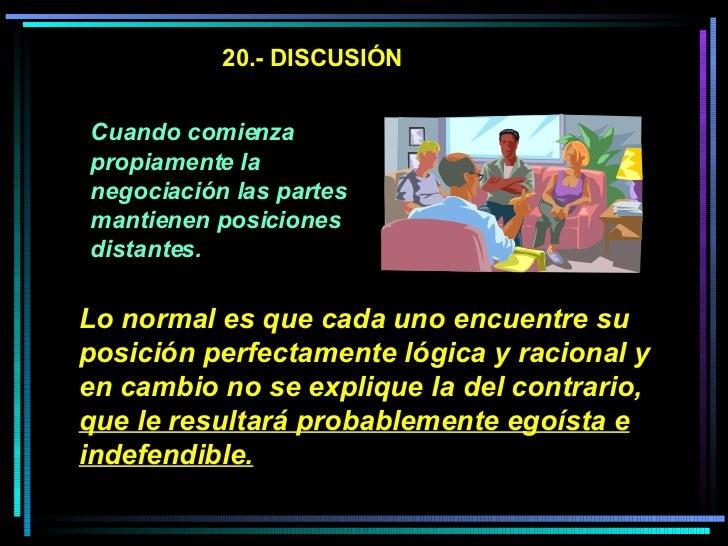 20.- DISCUSIÓN Cuando comienza propiamente la negociación las partes mantienen posiciones distantes.   Lo normal es que ca...
