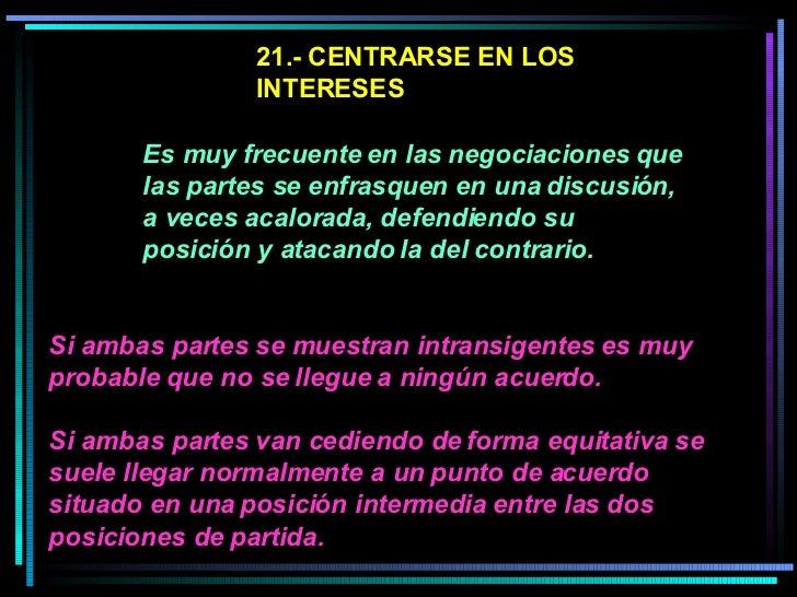 21.- CENTRARSE EN LOS INTERESES   Es muy frecuente en las negociaciones que las partes se enfrasquen en una discusión, a v...