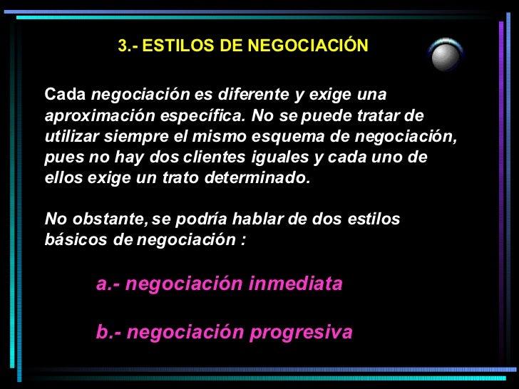 3.- ESTILOS DE NEGOCIACIÓN <ul><li>Cada  negociación es diferente y exige una aproximación específica. No se puede tratar ...