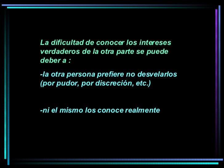 La dificultad de conocer los intereses verdaderos de la otra parte se puede deber a :  -la otra persona prefiere no desvel...