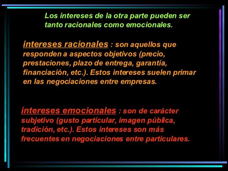 Los intereses de la otra parte pueden ser tanto racionales como emocionales.  intereses racionales  : son aquellos que res...