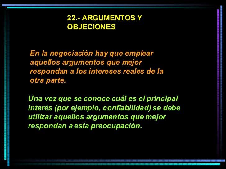 22.- ARGUMENTOS Y OBJECIONES En la negociación hay que emplear aquellos argumentos que mejor respondan a los intereses rea...