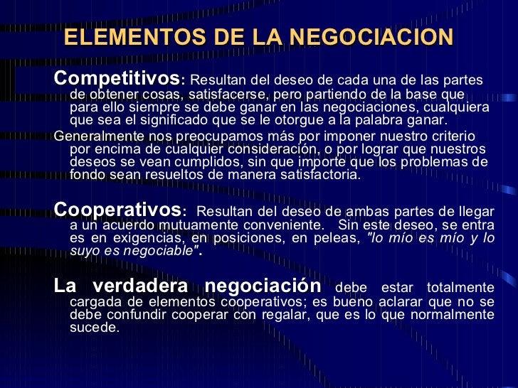 ELEMENTOS DE LA NEGOCIACION <ul><ul><li>Competitivos :  Resultan del deseo de cada una de las partes de obtener cosas, sat...