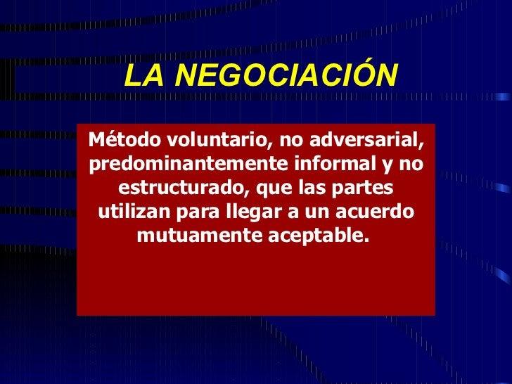 LA NEGOCIACIÓN Método voluntario, no adversarial, predominantemente informal y no estructurado, que las partes utilizan pa...