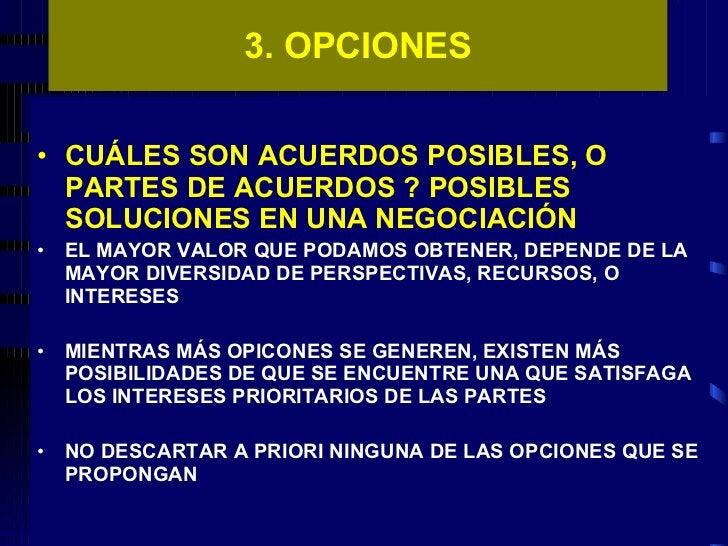 3. OPCIONES <ul><li>CUÁLES SON ACUERDOS POSIBLES, O PARTES DE ACUERDOS ? POSIBLES SOLUCIONES EN UNA NEGOCIACIÓN </li></ul>...