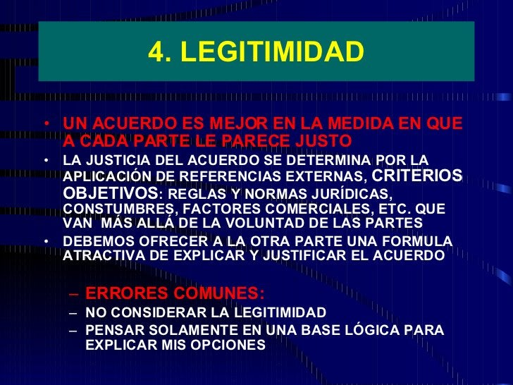 4. LEGITIMIDAD <ul><li>UN ACUERDO ES MEJOR EN LA MEDIDA EN QUE A CADA PARTE LE PARECE JUSTO </li></ul><ul><li>LA JUSTICIA ...