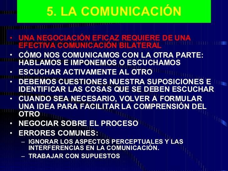 5. LA COMUNICACIÓN <ul><li>UNA NEGOCIACIÓN EFICAZ REQUIERE DE UNA EFECTIVA COMUNICACIÓN BILATERAL </li></ul><ul><li>CÓMO N...