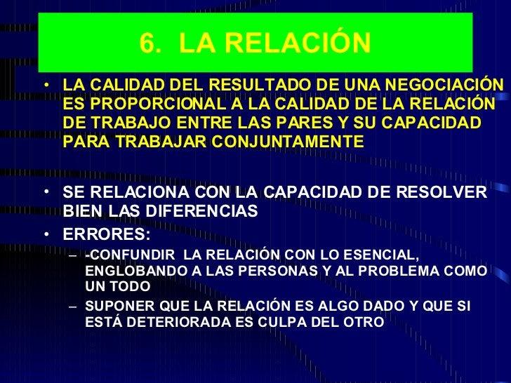 6.  LA RELACIÓN <ul><li>LA CALIDAD DEL RESULTADO DE UNA NEGOCIACIÓN ES PROPORCIONAL A LA CALIDAD DE LA RELACIÓN DE TRABAJO...