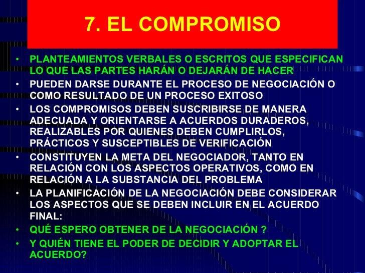 7. EL COMPROMISO <ul><li>PLANTEAMIENTOS VERBALES O ESCRITOS QUE ESPECIFICAN LO QUE LAS PARTES HARÁN O DEJARÁN DE HACER </l...