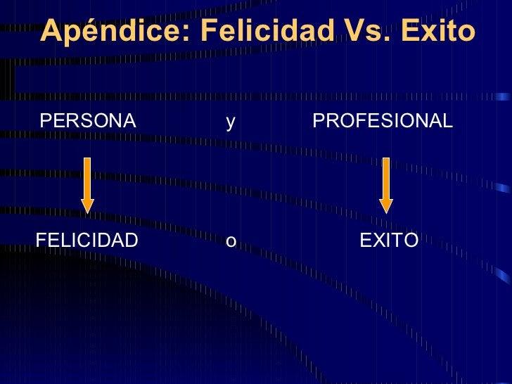 Apéndice: Felicidad Vs. Exito <ul><li>PERSONA </li></ul>PROFESIONAL FELICIDAD EXITO y o