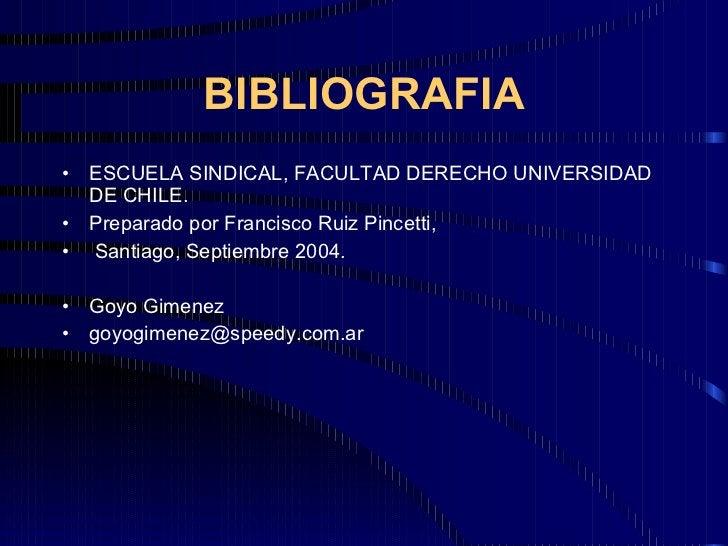 BIBLIOGRAFIA <ul><li>ESCUELA SINDICAL, FACULTAD DERECHO UNIVERSIDAD DE CHILE. </li></ul><ul><li>Preparado por Francisco Ru...