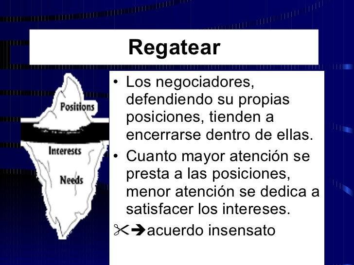 Regatear <ul><li>Los negociadores, defendiendo su propias posiciones, tienden a encerrarse dentro de ellas. </li></ul><ul>...
