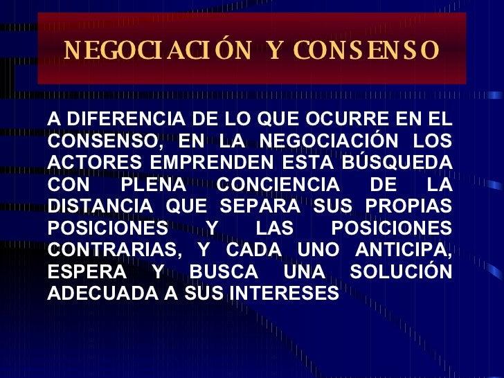 NEGOCIACIÓN Y CONSENSO A DIFERENCIA DE LO QUE OCURRE EN EL CONSENSO, EN LA NEGOCIACIÓN LOS ACTORES EMPRENDEN ESTA BÚSQUEDA...