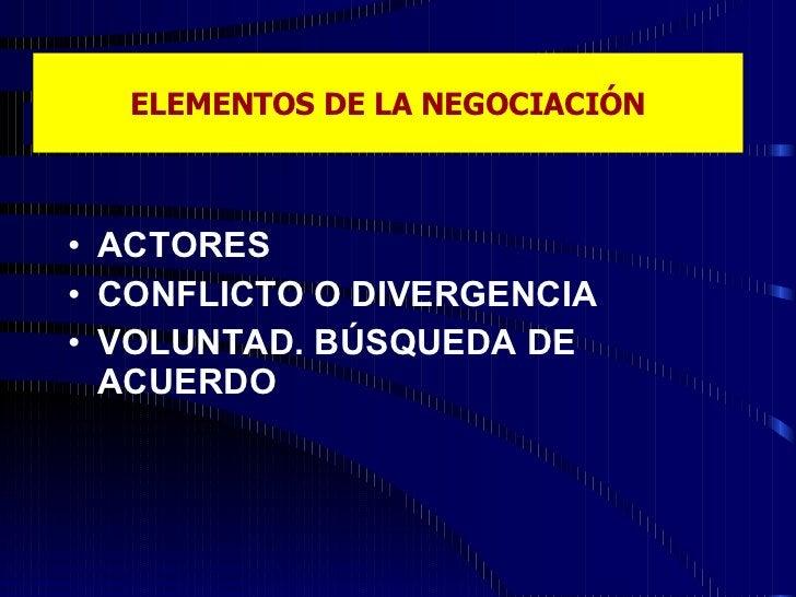 ELEMENTOS DE LA NEGOCIACIÓN <ul><li>ACTORES </li></ul><ul><li>CONFLICTO O DIVERGENCIA </li></ul><ul><li>VOLUNTAD. BÚSQUEDA...