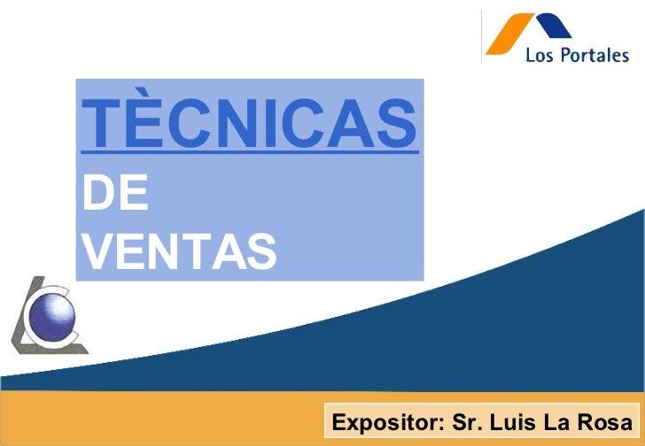 Expositor: Sr. Luis La Rosa TÈCNICAS DE VENTAS