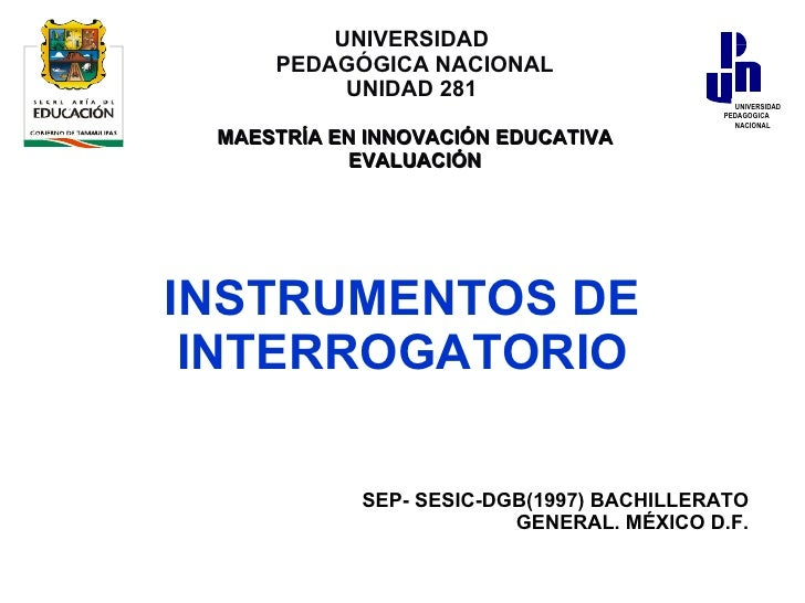 INSTRUMENTOS DE INTERROGATORIO SEP- SESIC-DGB(1997) BACHILLERATO GENERAL. MÉXICO D.F. UNIVERSIDAD  PEDAGÓGICA NACIONAL UNI...