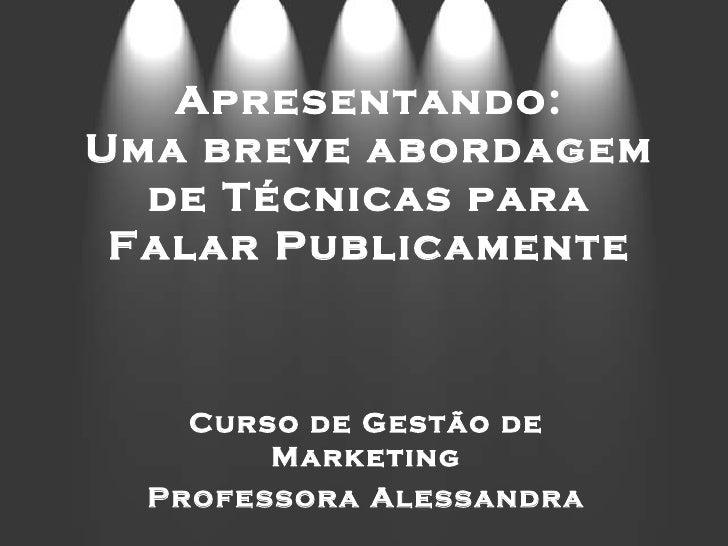 Apresentando: Uma breve abordagem de Técnicas para Falar Publicamente Curso de Gestão de Marketing Professora Alessandra