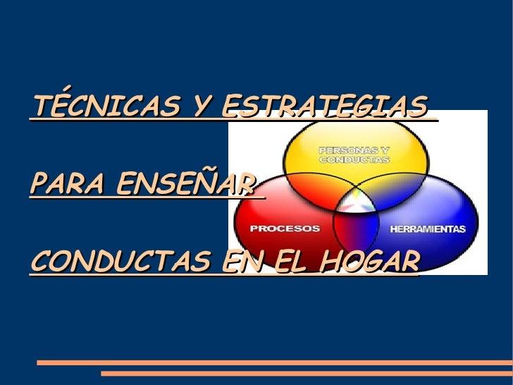 TÉCNICAS Y ESTRATEGIAS  PARA ENSEÑAR  CONDUCTAS EN EL HOGAR