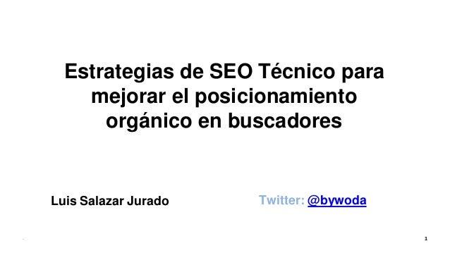 Estrategias de SEO Técnico para mejorar el posicionamiento orgánico en buscadores Luis Salazar Jurado Twitter: @bywoda - 1