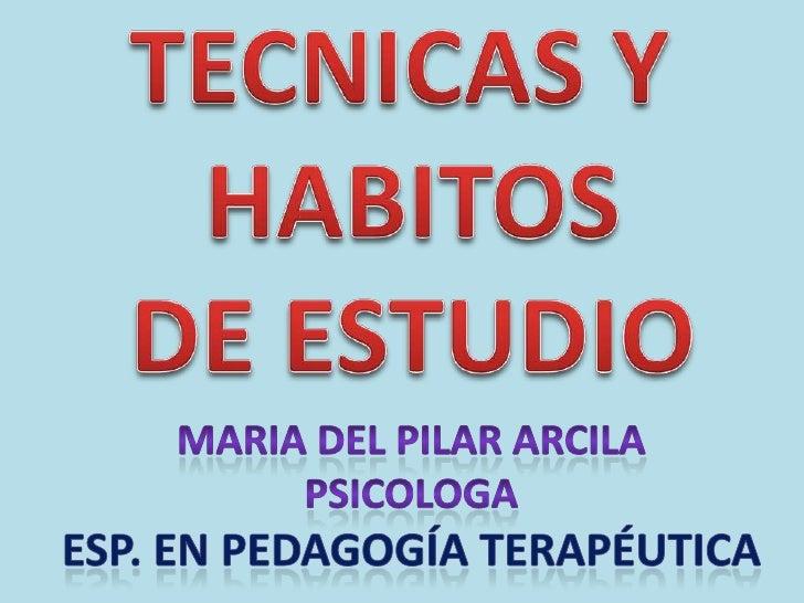 TECNICAS Y <br />HABITOS<br />DE ESTUDIO<br />MARIA DEL PILAR ARCILA<br />PSICOLOGA<br />Esp. En pedagogía terapéutica<br />