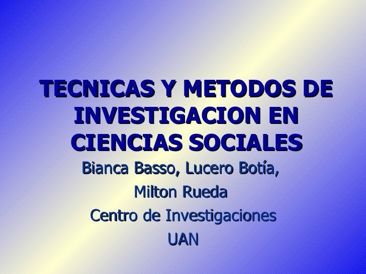 TECNICAS Y METODOS DE INVESTIGACION EN CIENCIAS SOCIALES Bianca Basso, Lucero Botía,  Milton Rueda  Centro de Investigacio...