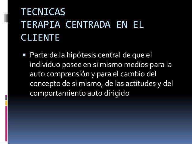 TECNICASTERAPIA CENTRADA EN ELCLIENTE Parte de la hipótesis central de que elindividuo posee en si mismo medios para laau...