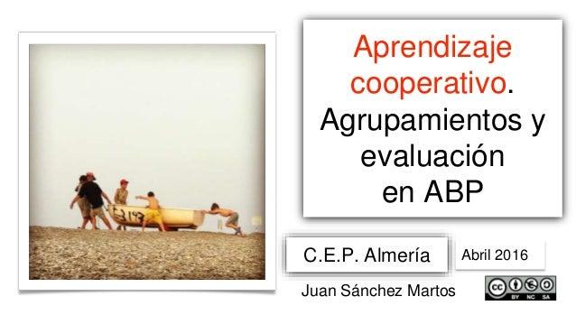 Aprendizaje cooperativo. Agrupamientos y evaluación en ABP C.E.P. Almería Abril 2016 Juan Sánchez Martos