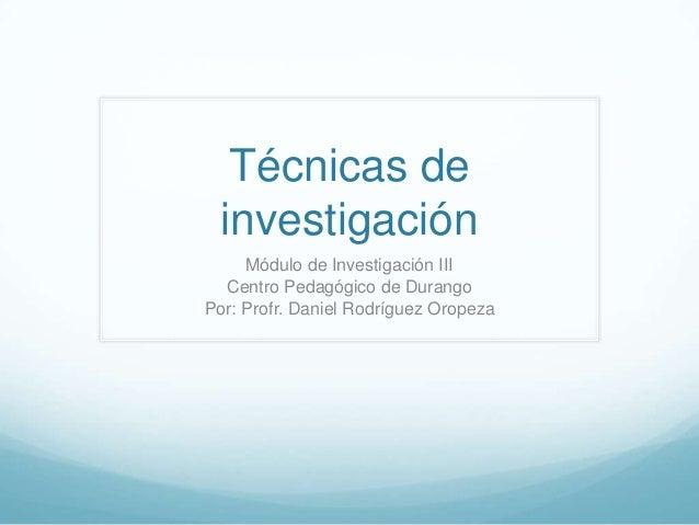 Técnicas deinvestigaciónMódulo de Investigación IIICentro Pedagógico de DurangoPor: Profr. Daniel Rodríguez Oropeza
