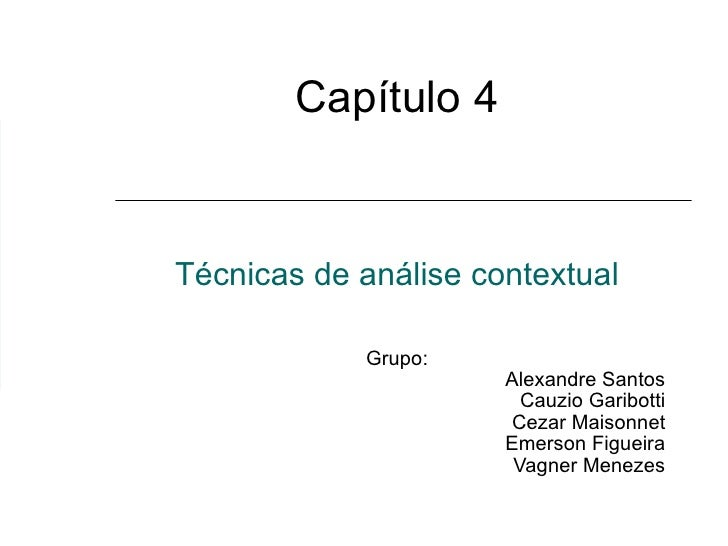 Capítulo 4 Técnicas  de análise contextual Grupo:  Alexandre Santos Cauzio Garibotti Cezar Maisonnet Emerson Figueira Vagn...